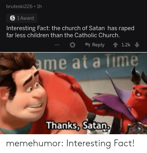 Children, Church, and Tumblr: bruteski226 1h  S 1Award  Interesting Fact: the church of Satan has raped  far less children than the Catholic Church.  1.2k  Reply  ame at a Time  Thanks, Satan memehumor:  Interesting Fact!