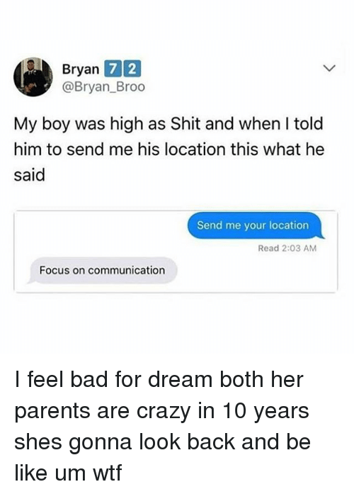 Bad, Be Like, and Crazy: Bryan  @Bryan_Broo  7 2  My boy was high as Shit and when I told  him to send me his location this what he  said  Send me your location  Read 2:03 AM  Focus on communication I feel bad for dream both her parents are crazy in 10 years shes gonna look back and be like um wtf