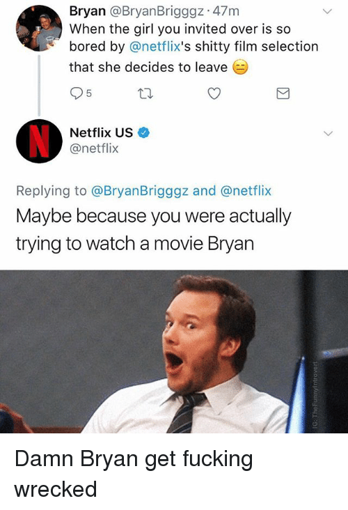 Bored, Fucking, and Netflix: Bryan @BryanBrigggz 47m  When the girl you invited over is so  bored by @netflix's shitty film selection  that she decides to leave  5  Netflix US  @netflix  Replying to @BryanBrigggz and @netflix  Maybe because you were actually  trying to watch a movie Bryan Damn Bryan get fucking wrecked