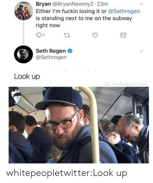 Seth Rogen, Subway, and Target: Bryan @BryanNewmy2 23m  Either I'm fuckin losing it or @Sethrogen  is standing next to me on the subway  right now  91  Seth Rogen  @Sethrogen  Look up  IG: TheFunnyIntrovert whitepeopletwitter:Look up