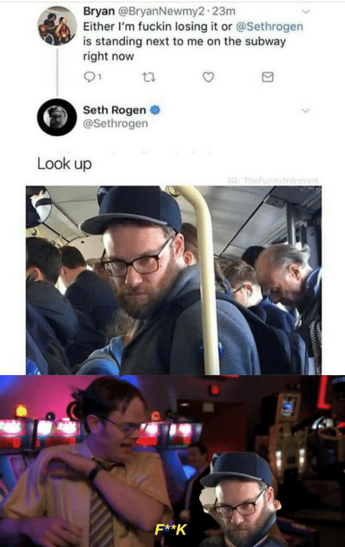 Either: Bryan @BryanNewmy2-23m  Either I'm fuckin losing it or @Sethrogen  is standing next to me on the subway  right now  01  Seth Rogen  @Sethrogen  Look up  IG: TheFunnyintrovert  F**K