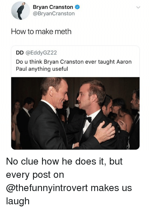 He Does It: Bryan Cranston  @BryanCranston  How to make meth  DD @EddyGZ22  Do u think Bryan Cranston ever taught Aaron  Paul anything useful No clue how he does it, but every post on @thefunnyintrovert makes us laugh