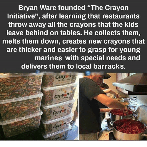 "Kids, Marines, and Restaurants: Bryan Ware founded ""The Crayon  Initiative"", after learning that restaurants  throw away all the crayons that the kids  leave behind on tables. He collects them  melts them down, creates new crayons that  are thicker and easier to grasp for young  marines with special needs and  delivers them to local barracks.  Crayo""  NITIATIVE  Cray  Cra  Crayon"