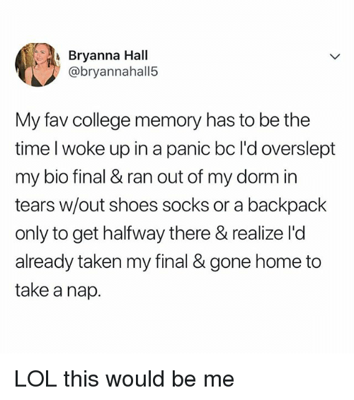 College, Lol, and Shoes: Bryanna Hall  @bryannahall5  My fav college memory has to be the  time l woke up in a panic bc I'd overslept  my bio final & ran out of my dorm in  tears w/out shoes socks or a backpack  only to get halfway there & realize l'd  already taken my final & gone home to  take a nap. LOL this would be me