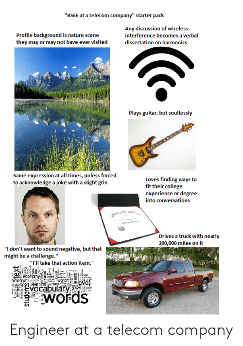 "Dissertation On: ""BSEE at a telecom company"" starter pack  Profile background is nature scene  they may or may not have ever visited  Any discussion of wireless  interference becomes a verbal  dissertation on harmonics  Plays guitar, but soullessly  Same expression at all times, unless forced  to acknowledge a joke with a slight grin  Loves finding ways to  fit their college  experience or degree  into conversations  rives a truck with nearly  200,000 miles on it  ""I don't want to sound negative, but that  might be a challenge.""  ""I'Il take that action item.""  vocabulary  words Engineer at a telecom company"