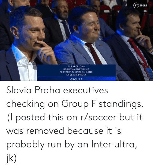 Barcelona, Run, and Soccer: BT)SPORT  FC BARCELONA  BORUSSIA DORTMUND  FC INTERNAZIONALE MILANO  SK SLAVIA PRAHA  GROUP F Slavia Praha executives checking on Group F standings. (I posted this on r/soccer but it was removed because it is probably run by an Inter ultra, jk)