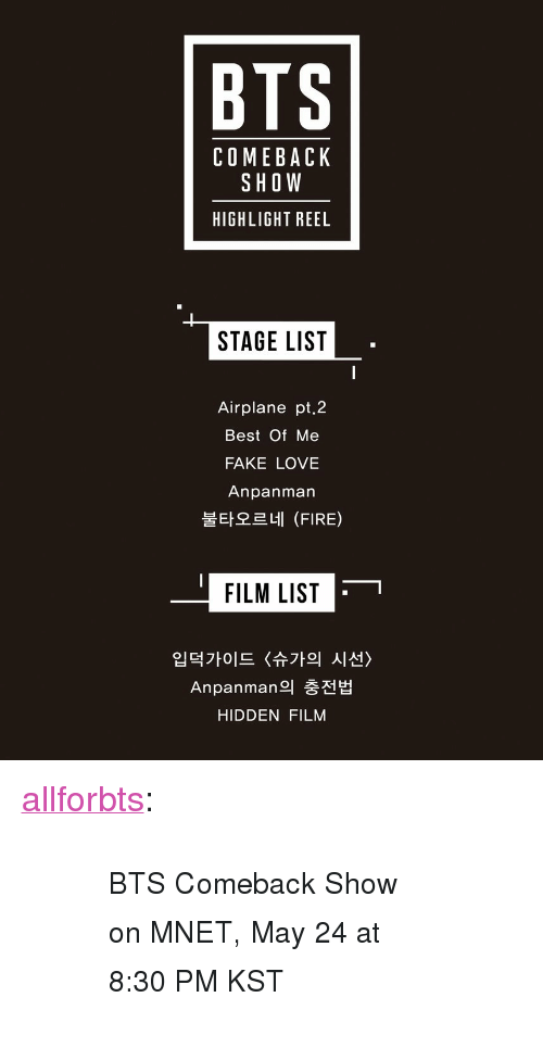 "Fake, Fire, and Love: BTS  COMEBACK  SHOW  HIGHLIGHT REEL  STAGE LIST  Airplane pt.2  Best Of Me  FAKE LOVE  Anpanman  불타오르네 (FIRE)  FILM LIST  입덕가이드 〈슈가의 시선〉  Anpanman의 충전법  HIDDEN FILM <p><a href=""http://allforbts.com/post/174017349100/bts-comeback-show-on-mnet-may-24-at-830-pm-kst"" class=""tumblr_blog"">allforbts</a>:</p><blockquote><blockquote><p><small>BTS Comeback Show on MNET, May 24 at 8:30 PM KST</small></p></blockquote></blockquote>"