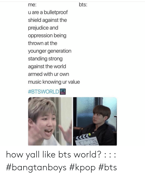 kpop: bts:  me:  u are a bulletproof  shield against the  prejudice and  oppression being  thrown at the  younger generation  standing strong  against the world  armed with ur own  music knowing ur value  #BTSWORLD BTS  WORLD how yall like bts world? : : : #bangtanboys #kpop #bts