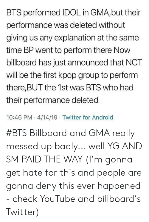 Android, Billboard, and Twitter: BTS performed IDOL in GMA,but their  performance was deleted without  giving us any explanation at the same  time BP went to perform there Now  billboard has just announced that NCT  will be the first kpop group to perform  there,BUT the 1st was BTS who had  their performance deleted  10:46 PM 4/14/19 Twitter for Android #BTS Billboard and GMA really messed up badly... well YG AND SM PAID THE WAY (I'm gonna get hate for this and people are gonna deny this ever happened - check YouTube and billboard's Twitter)