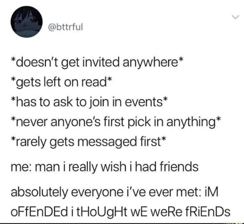 Friends, Never, and Thought: @bttrful  *doesn't get invited anywhere*  *gets left on read*  has to ask to join in events*  never anyone's first pick in anything*  rarely gets messaged first*  me: man i really wish i had friends  absolutely everyone i've ever met: iM  oFfEnDEd i tHoUgHt wE weRe fRiEn Ds