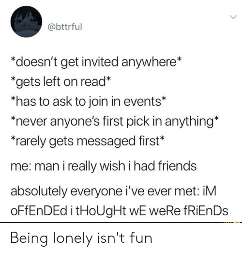 """Friends, Never, and Thought: @bttrful  """"doesn't get invited anywhere*  *gets left on read*  *has to ask to join in events*  never anyone's first pick in anything*  rarely gets messaged first*  me: man i really wish i had friends  absolutely everyone i've ever met: iM  OFFENDED i tHoUgHt wE weRe fRiEnDs Being lonely isn't fun"""