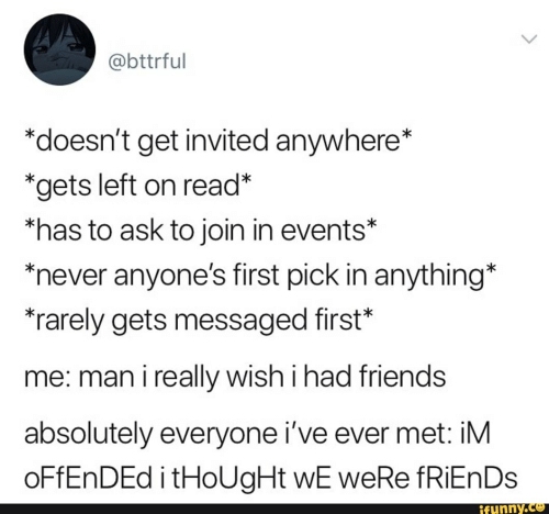 """Friends, Never, and Thought: @bttrful  *doesn't get invited anywhere*  *gets left on read*  *has to ask to join in events*  never anyone's first pick in anything*  rarely gets messaged first""""  me: man i really wish i had friends  absolutely everyone i've ever met: iM  OFFENDED i tHoUgHt wE weRe fRiEnDs  ifunny.co"""