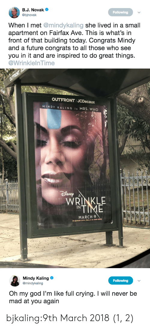 wrinkle: Bu. Novake  @binovak  Following  When I met @mindykaling she lived in a small  apartment on Fairfax Ave. This is what's in  front of that building today. Congrats Mindy  and a future congrats to all those who see  you in it and are inspired to do great things.  @WrinklelnTime   OUTFRONT JCDecaux  MINDY KALING is MRS. WHO  Dn  ISNE  WRINKLE  NTIME  MARCH 9  IN  DOLBY CINEMA, REAL D 3D ANDI   Mindy Kaling  @mindykaling  Following  Oh my god I'm like full crying. I will never be  mad at you again bjkaling:9th March 2018 (1, 2)