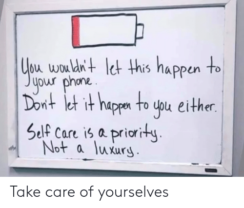 Self Care Is: bu wou dn+ et his nappun to  your phona.  nt et it happn to uou either.  Self Care is a priority  Not a luxury Take care of yourselves