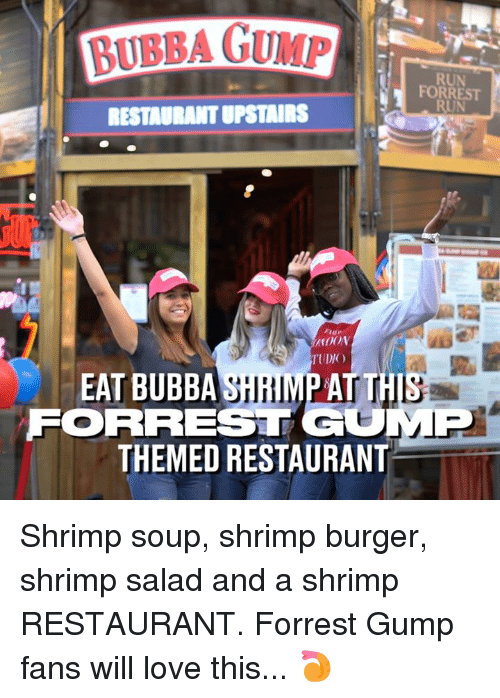 Bubba: BUBBA GUMP  RUN  FORREST  RUN  RESTADRANT UPSTAIRS  TUDIO  EAT BUBBA SHRIMP AT TH  FORREST GOMP  THEMED RESTAURANT Shrimp soup, shrimp burger, shrimp salad and a shrimp RESTAURANT. Forrest Gump fans will love this... 🍤