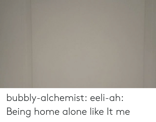 Being Alone, Home Alone, and Instagram: bubbly-alchemist: eeli-ah: Being home alone like  It me