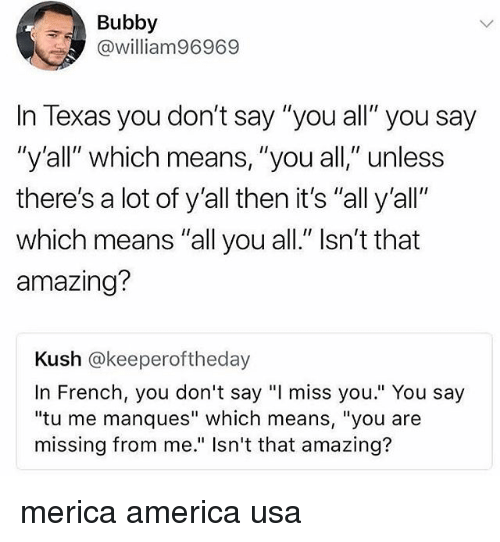 "America, Memes, and Texas: Bubby  @william96969  In Texas you don't say ""you all"" you say  ""y'all"" which means, ""you all,"" unless  there's a lot of y'all then it's ""all y'all""  which means ""all you all."" Isn't that  amazing?  Kush @keeperoftheday  In French, you don't say ""I miss you."" You say  ""tu me manques"" which means, ""you are  missing from me."" Isn't that amazing? merica america usa"