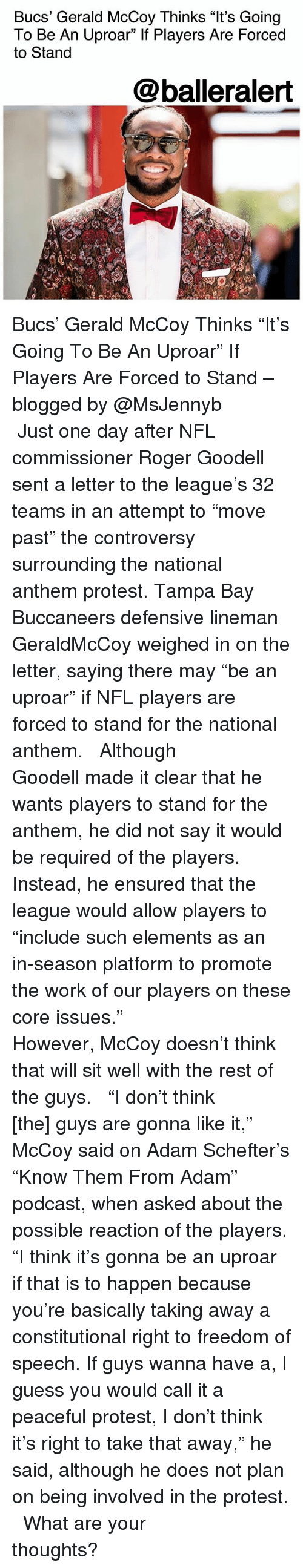 "Goodell: Bucs' Gerald McCoy Thinks ""It's Going  To Be An Uproar"" If Players Are Forced  to Stand  @balleralert Bucs' Gerald McCoy Thinks ""It's Going To Be An Uproar"" If Players Are Forced to Stand – blogged by @MsJennyb ⠀⠀⠀⠀⠀⠀⠀ ⠀⠀⠀⠀⠀⠀⠀ Just one day after NFL commissioner Roger Goodell sent a letter to the league's 32 teams in an attempt to ""move past"" the controversy surrounding the national anthem protest. Tampa Bay Buccaneers defensive lineman GeraldMcCoy weighed in on the letter, saying there may ""be an uproar"" if NFL players are forced to stand for the national anthem. ⠀⠀⠀⠀⠀⠀⠀ ⠀⠀⠀⠀⠀⠀⠀ Although Goodell made it clear that he wants players to stand for the anthem, he did not say it would be required of the players. Instead, he ensured that the league would allow players to ""include such elements as an in-season platform to promote the work of our players on these core issues."" ⠀⠀⠀⠀⠀⠀⠀ ⠀⠀⠀⠀⠀⠀⠀ However, McCoy doesn't think that will sit well with the rest of the guys. ⠀⠀⠀⠀⠀⠀⠀ ⠀⠀⠀⠀⠀⠀⠀ ""I don't think [the] guys are gonna like it,"" McCoy said on Adam Schefter's ""Know Them From Adam"" podcast, when asked about the possible reaction of the players. ""I think it's gonna be an uproar if that is to happen because you're basically taking away a constitutional right to freedom of speech. If guys wanna have a, I guess you would call it a peaceful protest, I don't think it's right to take that away,"" he said, although he does not plan on being involved in the protest. ⠀⠀⠀⠀⠀⠀⠀ ⠀⠀⠀⠀⠀⠀⠀ What are your thoughts?"