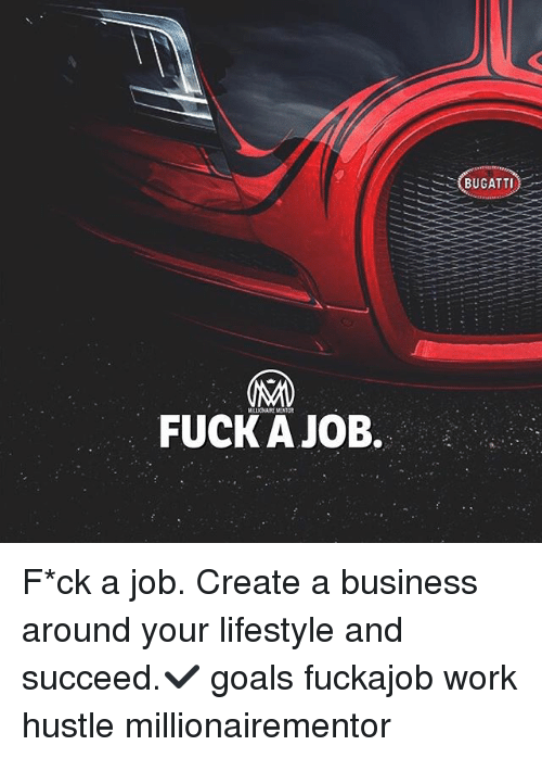 Jobbed: (BUGATTI)  FUCK A JOB. F*ck a job. Create a business around your lifestyle and succeed.✔️ goals fuckajob work hustle millionairementor