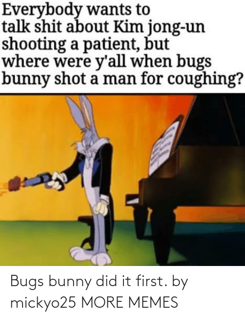 bugs: Bugs bunny did it first. by mickyo25 MORE MEMES