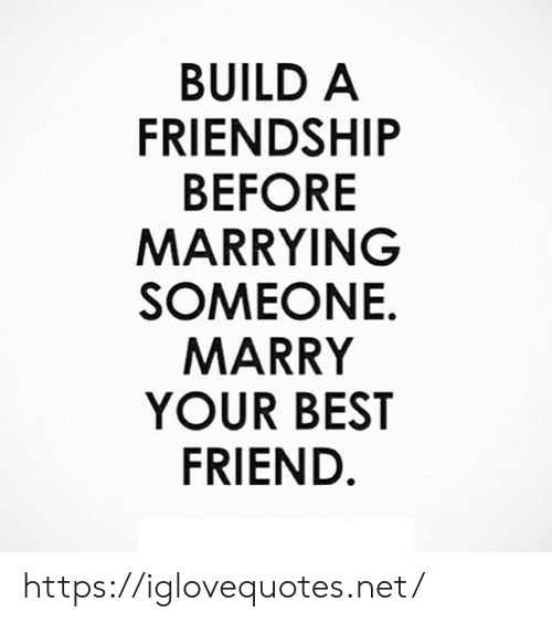 Best Friend, Best, and Friendship: BUILD A  FRIENDSHIP  BEFORE  MARRYING  SOMEONE.  MARRY  YOUR BEST  FRIEND https://iglovequotes.net/