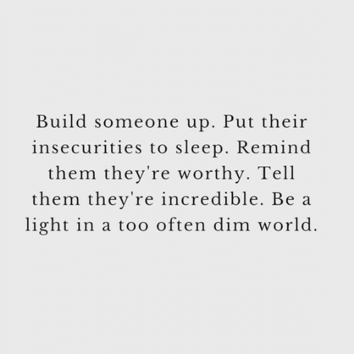World, Sleep, and Light: Build someone up. Put their  insecurities to sleep. Remind  them they're worthy. Tell  them they're incredible. Be a  light in a too often dim world