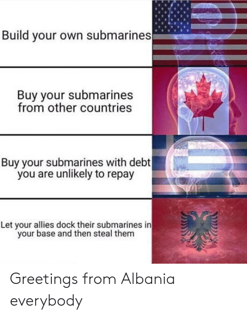 Albania, Build Your Own, and Own: Build your own submarines  Buy your submarines  from other countries  Buy your submarines with debt  you are unlikely to repay  Let your allies dock their submarines in  your base and then steal them Greetings from Albania everybody