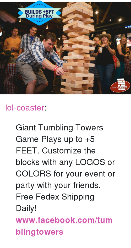 """Logos: BUILDS +5FT  During Play  .2  TUMBLING  TOWERS <p><a href=""""http://lol-coaster.tumblr.com/post/164764122912/giant-tumbling-towers-game-plays-up-to-5-feet"""" class=""""tumblr_blog"""">lol-coaster</a>:</p><blockquote> <p>Giant Tumbling Towers Game Plays up to +5 FEET. Customize the blocks with any LOGOS or COLORS for your event or party with your friends. Free Fedex Shipping Daily!  <br/></p> <p>  <b><a href=""""http://www.facebook.com/tumblingtowers"""">www.facebook.com/tumblingtowers</a></b></p> </blockquote>"""