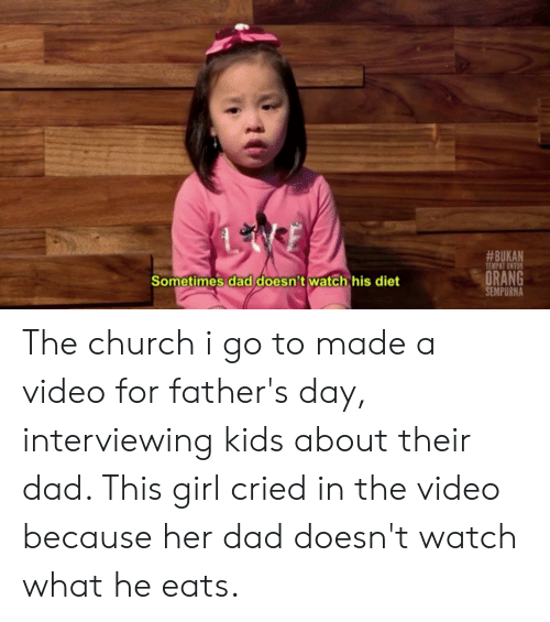Church, Dad, and Fathers Day:  #BUKAN  TEMPAT UNTU  ORANG  SEMPURNA  Sometimes dad doesn't watch his diet The church i go to made a video for father's day, interviewing kids about their dad. This girl cried in the video because her dad doesn't watch what he eats.