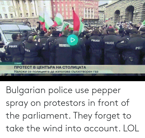 use: Bulgarian police use pepper spray on protestors in front of the parliament. They forget to take the wind into account. LOL