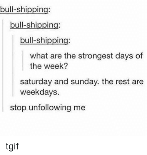Memes, Tgif, and Bulls: bull-shi  In  bull-shipping:  bull-shipping:  what are the strongest days of  the week?  Saturday and sunday. the rest are  weekdays  stop unfollowing me tgif