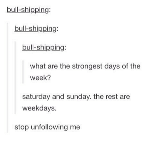Dank, 🤖, and What Ares: bull shipping:  bull-shipping:  bull-shipping:  what are the strongest days of the  week?  saturday and sunday. the rest are  weekdays.  stop unfollowing me
