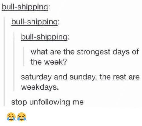 Memes, Bulls, and 🤖: bull-shipping:  bull-shipping:  bull-shipping:  what are the strongest days of  the week?  saturday and sunday. the rest are  weekdays.  stop unfollowing me 😂😂