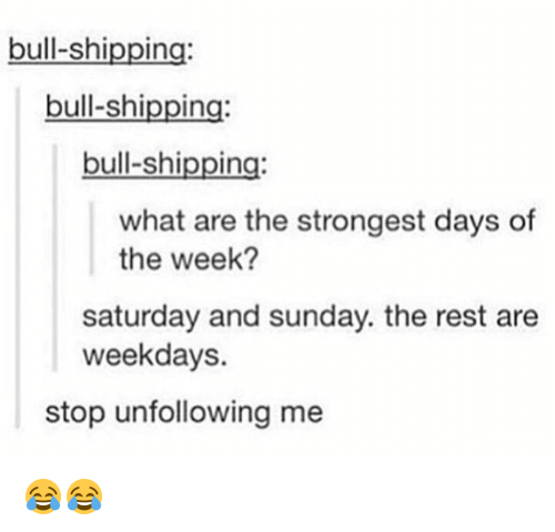 Memes, 🤖, and Days of the Week: bull-shipping:  bull-shipping:  bull-shipping:  what are the strongest days of  the week?  saturday and sunday. the rest are  weekdays.  stop unfollowing me 😂😂