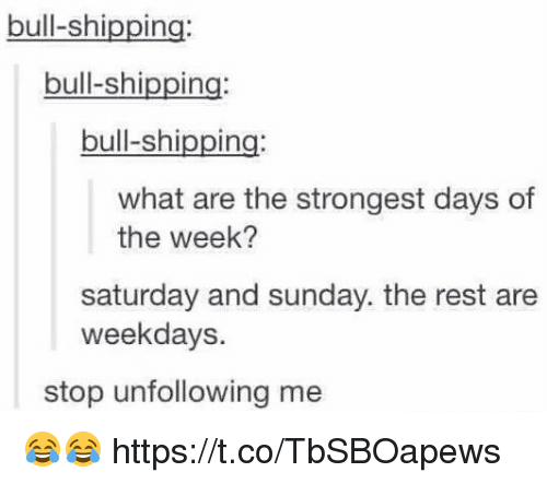 Sunday, What Ares, and Rest: bull-shipping  bull-shipping  bull-shipping  what are the strongest days of  the week?  saturday and sunday. the rest are  weekdays.  stop unfollowing me 😂😂 https://t.co/TbSBOapews