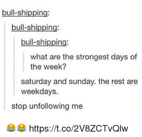 Sunday, What Ares, and Rest: bull-shipping:  bull-shipping:  bull-shipping  what are the strongest days of  the week?  saturday and sunday. the rest are  weekdays.  stop unfollowing me 😂😂 https://t.co/2V8ZCTvQlw