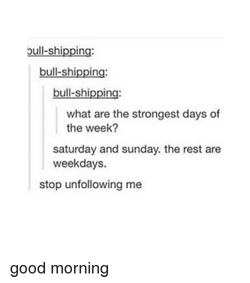 Tumblr, Good Morning, and Good: bull-shipping:  bull-shipping  bull-shipping:  what are the strongest days of  the week?  saturday and sunday. the rest are  weekdays.  stop unfollowing me good morning