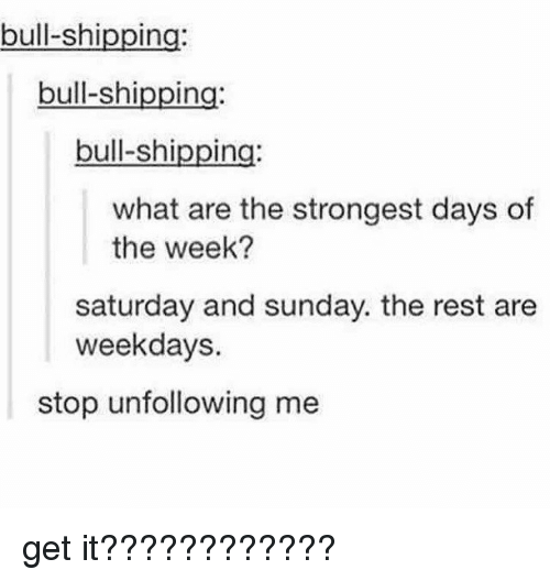 Memes, Sunday, and 🤖: bull-shipping  bull-shipping:  bull-shipping  what are the strongest days of  the week?  saturday and sunday. the rest are  weekdays.  stop unfollowing me get it????????????