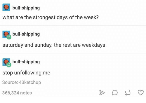 Sunday, Humans of Tumblr, and What Ares: bull-shipping  what are the strongest days of the week?  bull-shipping  saturday and sunday. the rest are weekdays.  bull-shipping  stop unfollowing me  Source: 43ketchup  366,324 notes
