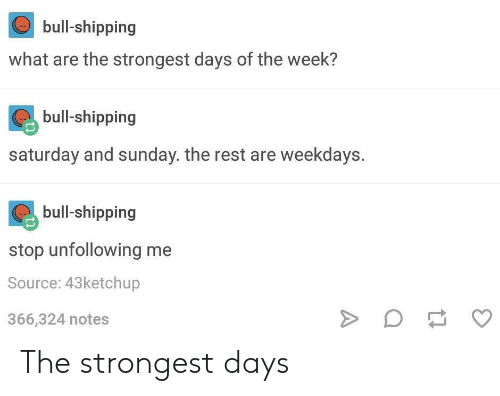 Sunday, Rest, and Source: bull-shipping  what are the strongest days of the week?  bull-shipping  saturday and sunday. the rest are weekdays.  bull-shipping  stop unfollowing me  Source: 43ketchup  366,324 notes The strongest days