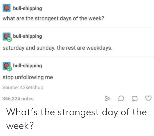 Sunday, Rest, and Source: bull-shipping  what are the strongest days of the week?  bull-shipping  saturday and sunday. the rest are weekdays.  bull-shipping  stop unfollowing me  Source: 43ketchup  366,324 notes What's the strongest day of the week?