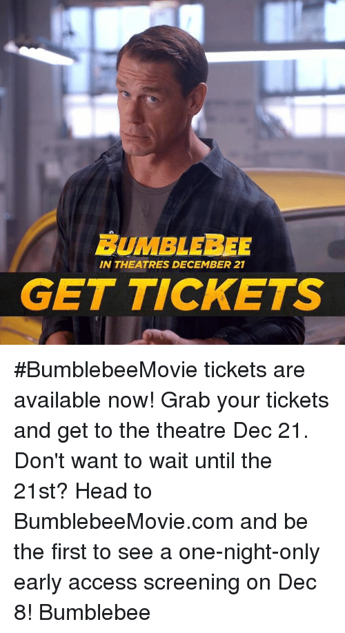 Head, Access, and One Night Only: BUMBLEBEE  IN THEATRES DECEMBER 21  GET TICKETS #BumblebeeMovie tickets are available now! Grab your tickets and get to the theatre Dec 21. Don't want to wait until the 21st? Head to BumblebeeMovie.com and be the first to see a one-night-only early access screening on Dec 8! Bumblebee