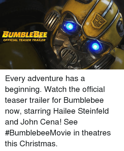 Christmas, John Cena, and Watch: BUMBLEBEE  OFFICIAL TEASER TRAILER Every adventure has a beginning. Watch the official teaser trailer for Bumblebee now, starring Hailee Steinfeld and John Cena! See #BumblebeeMovie in theatres this Christmas.