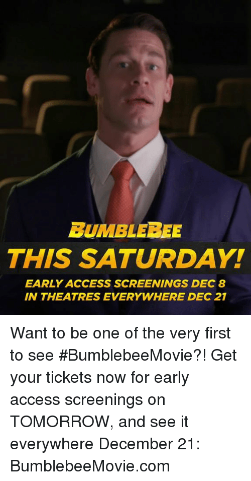 Access, Tomorrow, and Com: BUMBLEBEE  THIS SATURDAY!  EARLY ACCESS SCREENINGS DEC 8  IN THEATRES EVERYWHERE DEC 21 Want to be one of the very first to see #BumblebeeMovie?! Get your tickets now for early access screenings on TOMORROW, and see it everywhere December 21: BumblebeeMovie.com