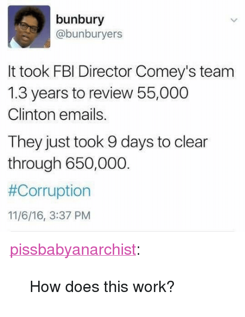 "Fbi, Tumblr, and Work: bunbury  @bunburyers  It took FBI Director Comey's team  1.3 years to review 55,000  Clinton emails.  They just took 9 days to clear  through 650,000.  #Corruption  11/6/16, 3:37 PM <p><a href=""http://pissbabyanarchist.tumblr.com/post/152841021704/how-does-this-work"" class=""tumblr_blog"">pissbabyanarchist</a>:</p>  <blockquote><p>How does this work?</p></blockquote>"