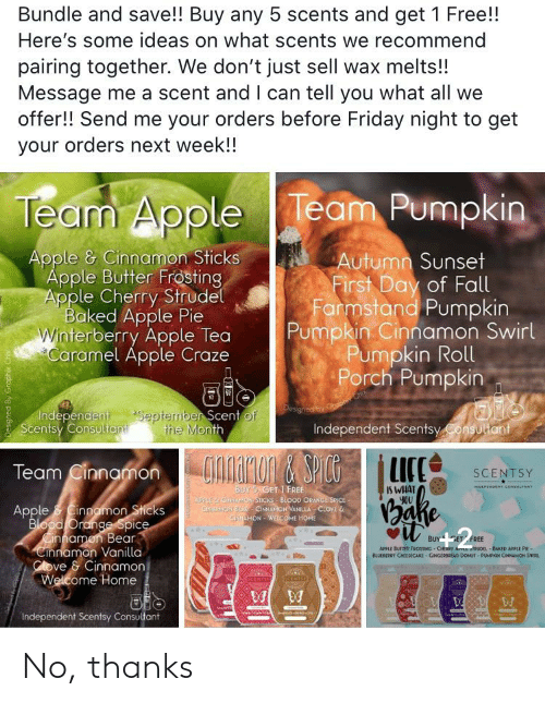 Apple, Baked, and Fall: Bundle and save!! Buy any 5 scents and get 1 Free!!  Here's some ideas on what scents we recommend  pairing together. We don't just sell wax melts!!  Message me a scent and I can tell you what all we  offer!! Send me your orders before Friday night to get  your orders next week!!  Team Pumpkin  Team Apple  Autumn Sunset  First Day of Fall  Farmstand Pumpkin  Pumpkin Cinnamon Swirl  Pumpkin Roll  Porch Pumpkin  Apple & Cinnamon Sticks  Apple Butter Frosting  Apple Cherry Strudel  Baked Apple Pie  Winterberry Apple Tea  Caramel Apple Craze  September Scent of  the Month  Independent  Scentsy Consultant  Independent Scentsy Consultant  GONAMON&SPICG  LICE  Team Cinnamon  SCENTSY  IS WHAT  yOU  PNENT consuLTAN  BUY 5 GET 1 FREE  LEGRAMOSTICKS BIpoo ORANGE SPICE  GirNINDA CINNAMON VANILLA CLOVE  CiAMON-WE.COME HOME  Ethe  Apple Cinnamon Sticks  Blood Orange Spice  innamen Bear  Cinnamon Vanilla  Clove & Cinnamon  Welcome Home  BUY GET FREE  APPLE BUTTER FROSTING CHtRY AmE oRUDEL-BAKED APPLE PIE-  BLUEBERRY CHEESECAKE GaNGERBREAD DONUT-PUMPKN CoANON SWIRL  ESCNTS  NCENS  Independent Scentsy Consultant  Designed By Graphix Ch No, thanks