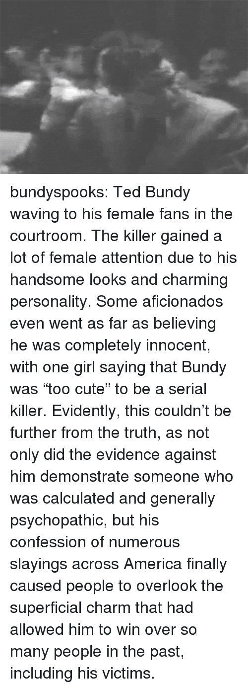 """America, Cute, and Ted: bundyspooks:  Ted Bundy waving to his female fans in the courtroom. The killer gained a lot of female attention due to his handsome looks and charming personality. Some aficionados even went as far as believing he was completely innocent, with one girl saying that Bundy was """"too cute"""" to be a serial killer. Evidently, this couldn't be further from the truth, as not only did the evidence against him demonstrate someone who was calculated and generally psychopathic, but his confession of numerous slayings across America finally caused people to overlook the superficial charm that had allowed him to win over so many people in the past, including his victims."""