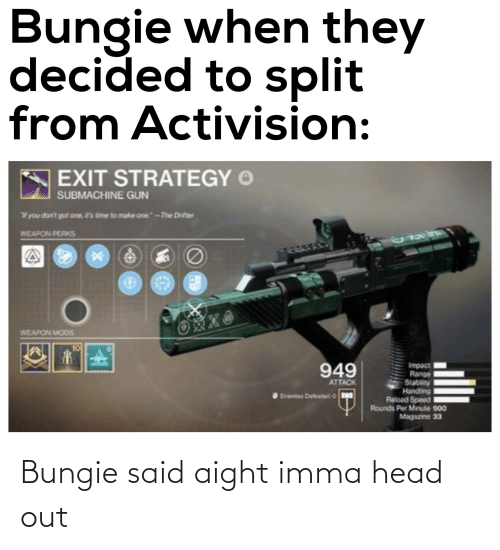 "ifs: Bungie when they  decided to split  from Activision:  EXIT STRATEGY O  SUBMACHINE GUN  you don't got one, if's time to make one.""-The Drifter  WEAPON PERKS  WEAPON MOOS  10  Impact  Range  Stability  Handling  Reload Speed  Rounds Per Minute 900  Magazine 33  949  ATTACK  Enemies Defeated O Bungie said aight imma head out"