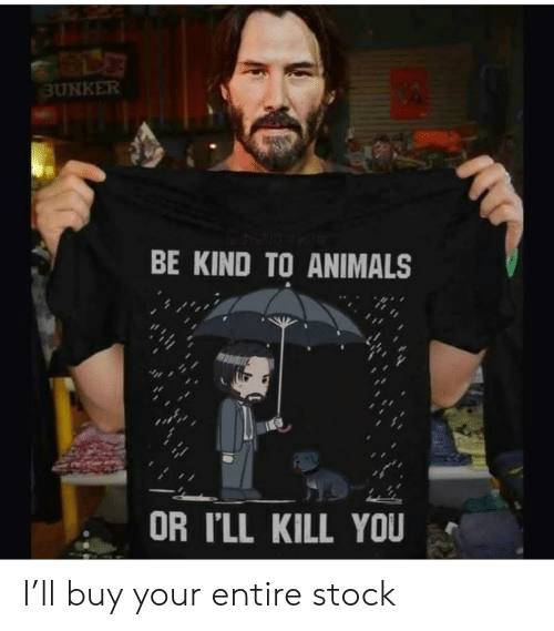 stock: BUNKER  BE KIND TO ANIMALS  OR I'LL KILL YOU I'll buy your entire stock