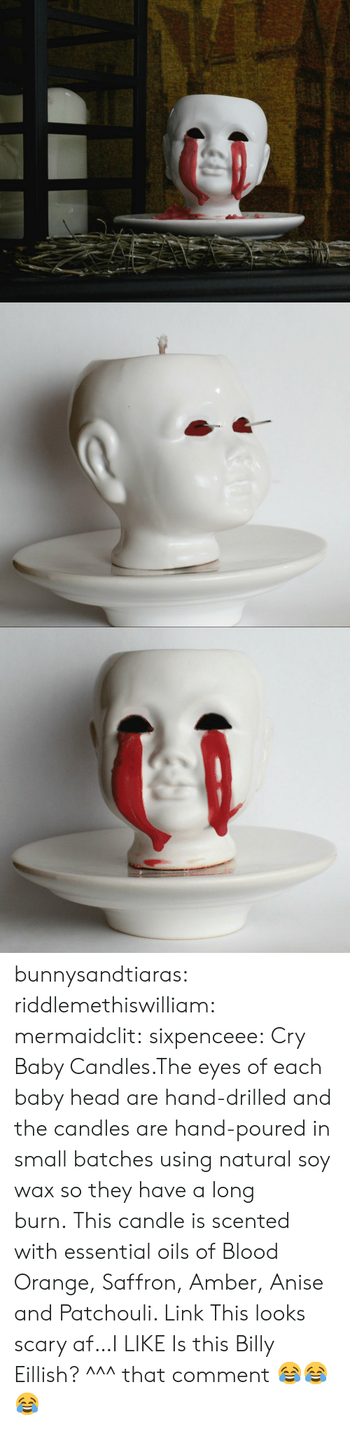 Af, Click, and Creepy: bunnysandtiaras:  riddlemethiswilliam: mermaidclit:  sixpenceee:  Cry Baby Candles.The eyes of each baby head are hand-drilled and the candles are hand-poured in small batches using natural soy wax so they have a long burn. This candle is scented with essential oils of Blood Orange, Saffron, Amber, Anise and Patchouli. Link  This looks scary af…I LIKE  Is this Billy Eillish?   ^^^ that comment 😂😂😂